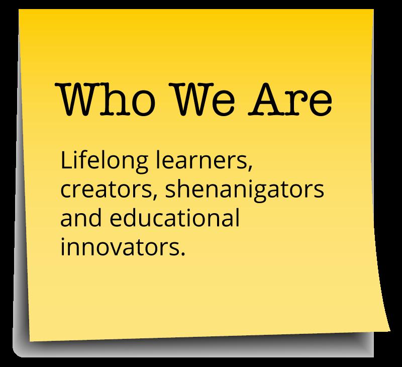 Who We Are - Lifelong learners, creators, shenanigators and educational innovators.