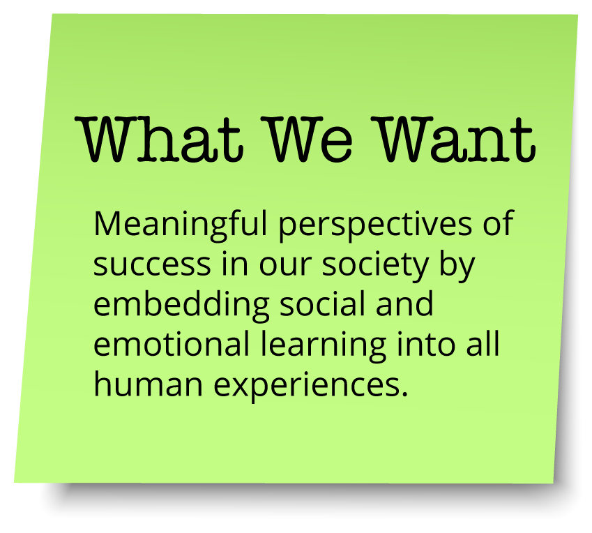 What We Want - Meaningful perspectives of success in our society by embedding social and emotional learning into all human experiences.