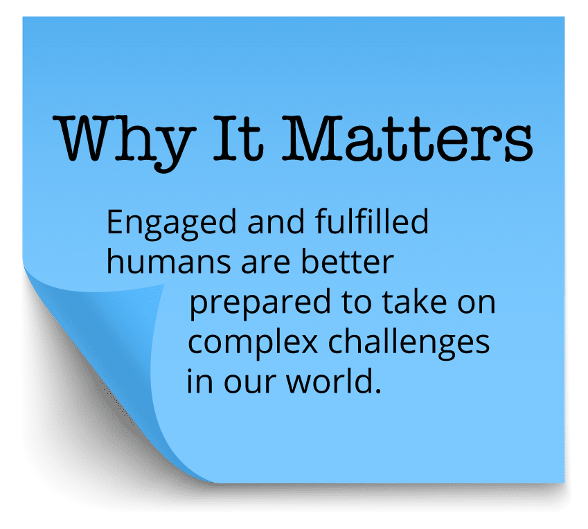 Why It Matters - Engaged and fulfilled humans are better prepared to take on complex challenges in our world.